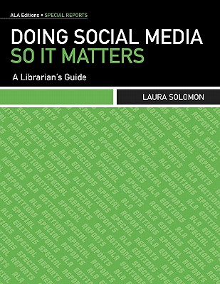 Doing Social Media So It Matters: A Librarian's Guide (ALA Editions Special Reports), Laura Solomon