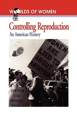 Controlling Reproduction: An American History (The Worlds of Women Series, No. 2)