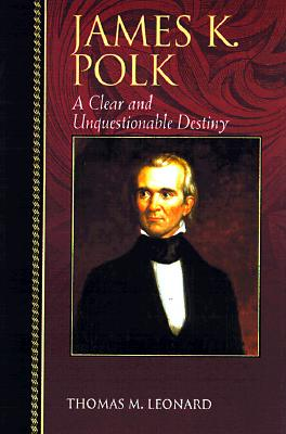 James K. Polk: A Clear and Unquestionable Destiny (Biographies in American Foreign Policy), Leonard, Thomas M.