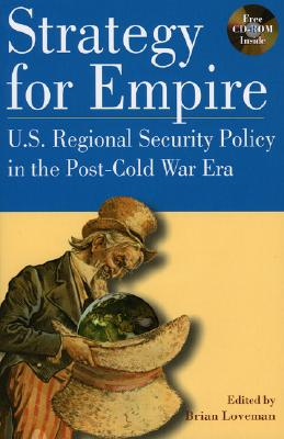 Strategy for Empire: U.S. Regional Security Policy in the PostDCold War Era (The World Beat Series), Loveman, Brian