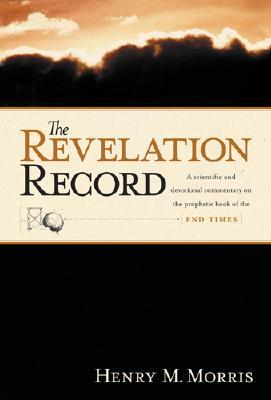The Revelation Record: A Scientific and Devotional Commentary on the Prophetic Book of the End of Times, Henry M. Morris