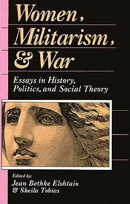 Women, Militarism, and War: Essays in History, Politics, and Social Theory