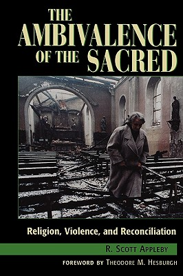 The Ambivalence of the Sacred: Religion, Violence, and Reconciliation (Carnegie Commission on Preventing Deadly Conflict), R. Scott Appleby