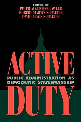 Active Duty: Public Administration as Democratic Statesmanship (Political Life), Schaefer, Robert Martin; Schaefer, David Lewis