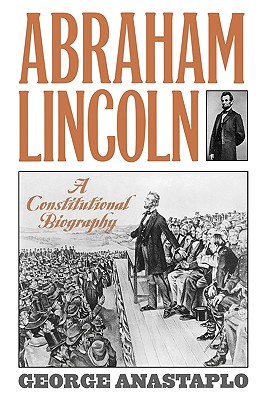 Abraham Lincoln: A Constitutional Biography, Anastaplo, George