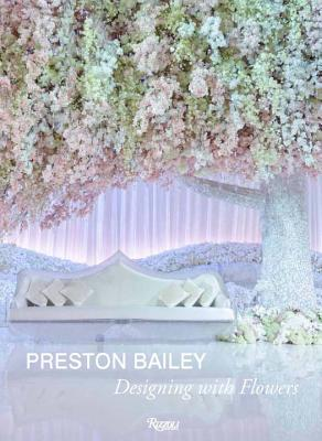 Preston Bailey: Designing with Flowers, Bailey, Preston
