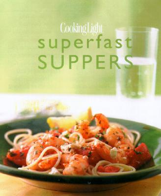Cooking Light Superfast Suppers: Speedy Solutions for Dinner Dilemmas, Editors of Cooking Light Magazine