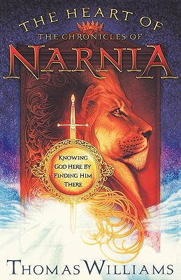The Heart of the Chronicles of Narnia: Knowing God Here by Finding Him There, Williams, Thomas
