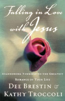 Falling In Love With Jesus Abandoning Yourself To The Greatest Romance Of Your Life, Brestin, Dee; Troccoli, Kathy