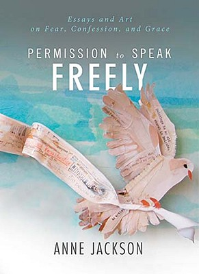 Image for Permission to Speak Freely: Essays and Art on Fear, Confession, and Grace