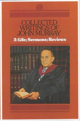 003: Collected Writings of John Murray: Life of John Murray Sermons and Reviews (Collected Writings of John Murray), John Murray- volume 3