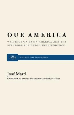 Our America: Writings on Latin America and the Struggle for Cuban Independence, Mart�, Jos�; Foner, Philip S.