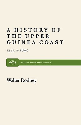 A History of the Upper Guinea Coast: 1545-1800 (Monthly Review Press Classic Titles), Rodney, Walter