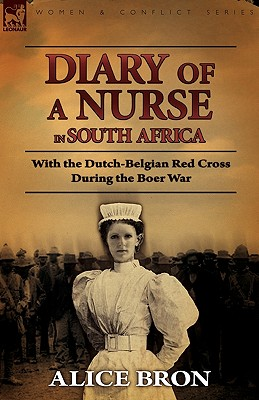 Boer War Nurse: Diary of a Nurse in South Africa with the Dutch-Belgian Red Cross During the Boer War, Bron, Alice