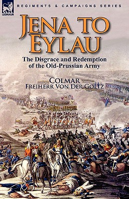 Jena to Eylau: the Disgrace and Redemption of the Old-Prussian Army, Colmar, Freiherr von Der Goltz