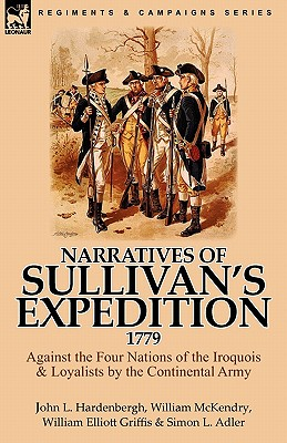 Narratives of Sullivan's Expedition, 1779: Against the Four Nations of the Iroquois & Loyalists by the Continental Army, Hardenbergh, John L.; McKendry, William; Griffis, William Elliott
