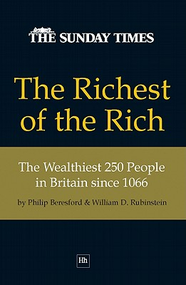 The Richest of the Rich: The Wealthiest 250 People in Britain since 1066, Beresford, Philip; Rubinstein, William D.