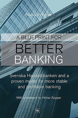 A Blueprint for Better Banking: Svenska Handelsbanken and a proven model for more stable and profitable banking, Kroner, Niels