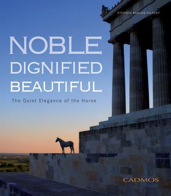 Noble. Dignified. Beautiful.: The Quiet Elegance of the Horse, Stephen Rasche-Hilpert (Author)
