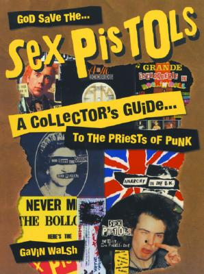 God Save the Sex Pistols: A Collector's Guide to the Priests of Punk, Walsh, Gavin