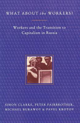 What About the Workers?: Workers and the Transition to Capitalism in Russia, Clarke, Simon; Burawoy, Michael; Fairbrother, Peter; Krotov, Pavel