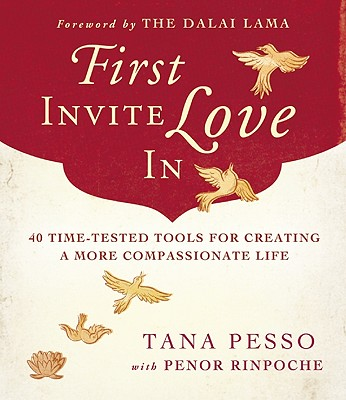 First Invite Love In: 40 Time-Tested Tools for Creating a More Compassionate Life, Pesso, Tana; Penor Rinpoche