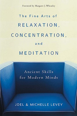 The Fine Arts of Relaxation, Concentration, and Meditation: Ancient Skills for Modern Minds, Levey, Joel; Levey, Michelle