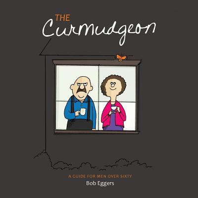 The Curmudgeon, A Guide for Men Over Sixty, Bob Eggers
