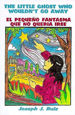 The Little Ghost Who Wouldn't Go Away/El Pequeno Fantasma Que No Queria Irse: El Pequeno Fantasma, Joseph J. Ruiz