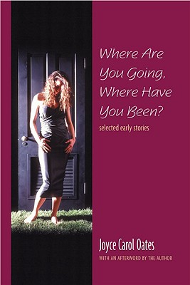 Where Are You Going, Where Have You Been?: Selected Early Stories, Joyce Carol Oates