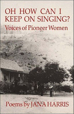Oh How Can I Keep On Singing?: Voices of Pioneer Women, Jana Harris