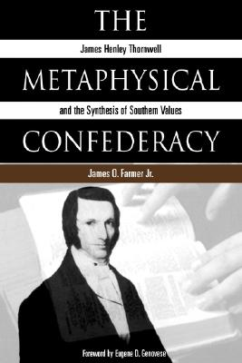 The Metaphysical Confederacy: James Henley Thornwell and the Synthesis of Southern Values, Farmer, James Oscar Jr.