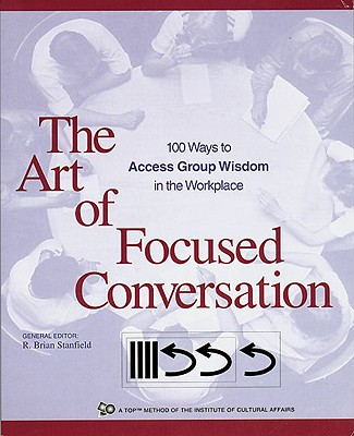 Image for The Art of Focused Conversation: 100 Ways to Access Group Wisdom in the Workplace (ICA series)