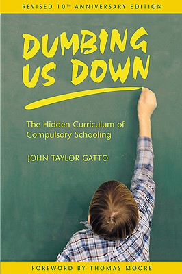 Dumbing Us Down: The Hidden Curriculum of Compulsory Schooling, 10th Anniversary Edition, Gatto, John Taylor