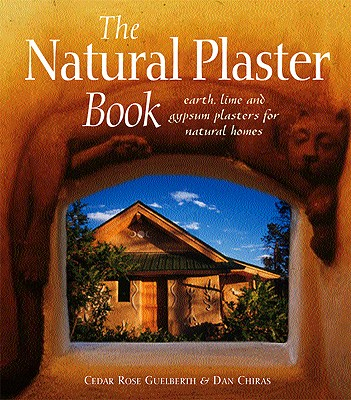 The Natural Plaster Book: Earth, Lime, and Gypsum Plasters for Natural Homes, Cedar Rose Guelberth; Dan Chiras
