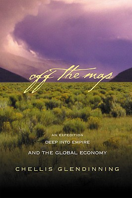 Off The Map: An Expedition Deep into Empire and the Global Economy, Glendinning, Chellis