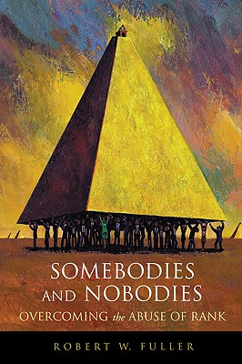 Somebodies and Nobodies: Overcoming the Abuse of Rank, Fuller, Robert, W.