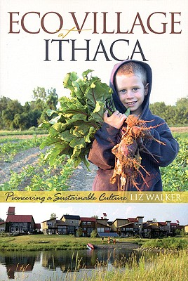 EcoVillage at Ithaca: Pioneering a Sustainable Culture, Walker, Liz