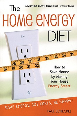 The Home Energy Diet: How to Save Money by Making Your House Energy-Smart (Mother Earth News Wiser Living Series), Scheckel, Paul