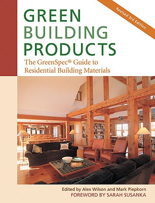 Green Building Products, 3rd Edition: The GreenSpec Guide to Residential Building Materials--3rd Edition, Alex Wilson, Mark Piepkorn