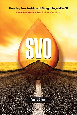 SVO: Powering Your Vehicle With Straight Vegetable Oil, Gregg, Forest