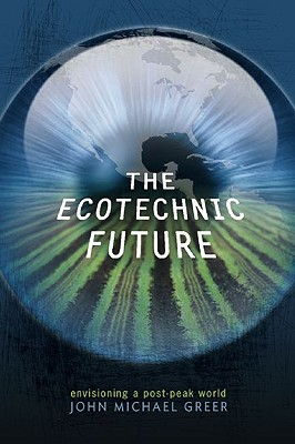 The Ecotechnic Future: Envisioning a Post-Peak World, Greer, John Michael