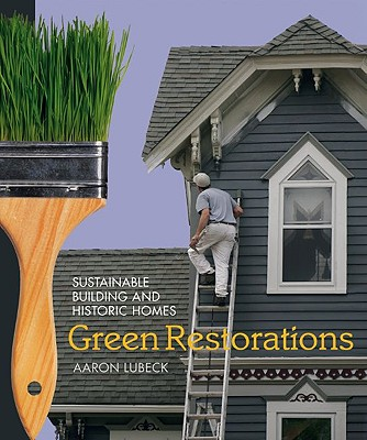 Green Restorations: Sustainable Building and Historic Homes, Aaron Lubeck