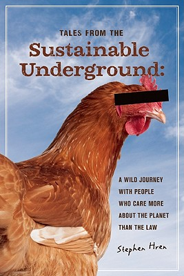 Tales From the Sustainable Underground: A Wild Journey with People Who Care More About the Planet Than the Law, Hren, Stephen