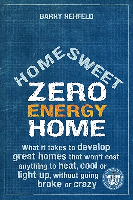 Home Sweet Zero Energy Home: What It Takes to Develop Great Homes that Won't Cost Anything to Heat, Cool or Light Up, Without Going Broke or Crazy, Rehfeld, Barry
