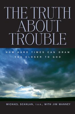 The Truth About Trouble: How Hard Times Can Draw You Closer to God, Scanlan T.O.R., Michael