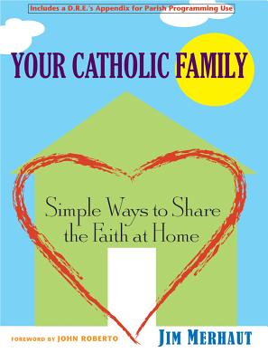 Your Catholic Family: Simple Ways to Share the Faith at Home, Merhaut, Jim