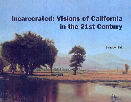 Incarcerated: Visions of California in the 21st Century, Birk, Sandow