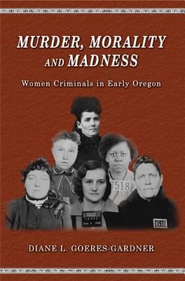 Image for Murder, Morality and Madness: Women Criminals in Early Oregon