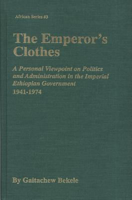 Image for The Emperor's Clothes: A Personal Viewpoint of Politics and Administration in the Imperial Ethiopian Government, 1941-1974 (AFRICAN SERIES)